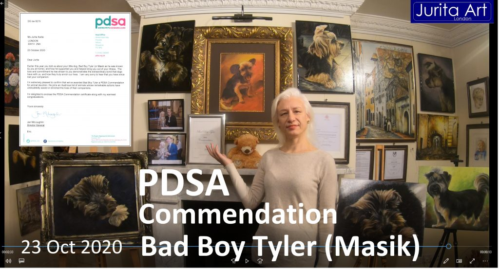 "The PDSA Awards Commission on October 23, 2020 agreed on the PDSA award for a small dog Bad Boy Tyler (at home named Masik). Dog owner - artist Jurita. The PDSA Commendation Certificate ""For loyalty and bravery and devotion to her owner in the face of danger illness. For enriching the life of his owner by being a loyal and constant companion"" Now he is forever inscribed on the list of outstanding dogs in Great Britain."